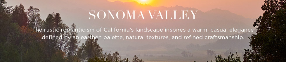 Sonoma Valley: The rustic romanticism of California's landscape inspires a warm, casual elegance defined by an earthen palette, natural textures, and refined craftsmanship.